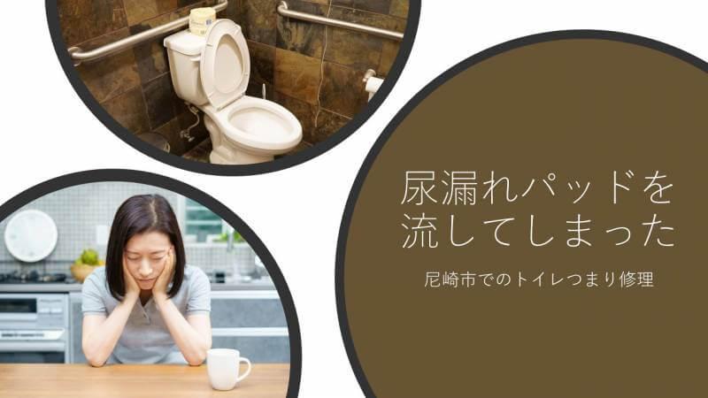 尿漏れパッドを流してしまった 尼崎市でのトイレつまり修理