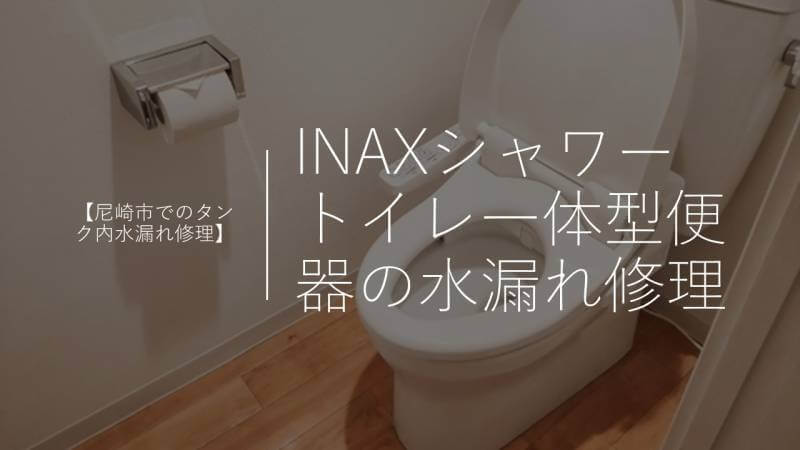 INAXシャワートイレ一体型便器の水漏れ修理【尼崎市でのタンク内水漏れ修理】