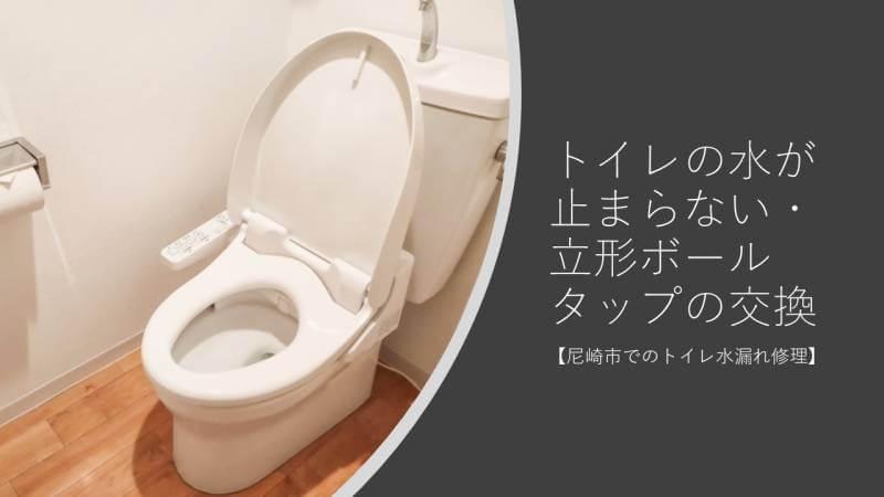 トイレの水が止まらない・立形ボールタップの交換【尼崎市でのトイレ水漏れ修理】