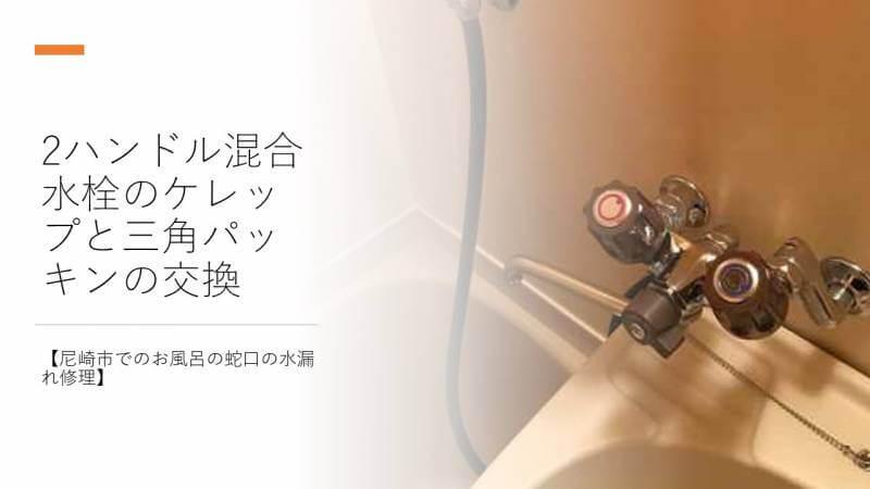 2ハンドル混合水栓のケレップと三角パッキンの交換【尼崎市でのお風呂の蛇口の水漏れ修理】