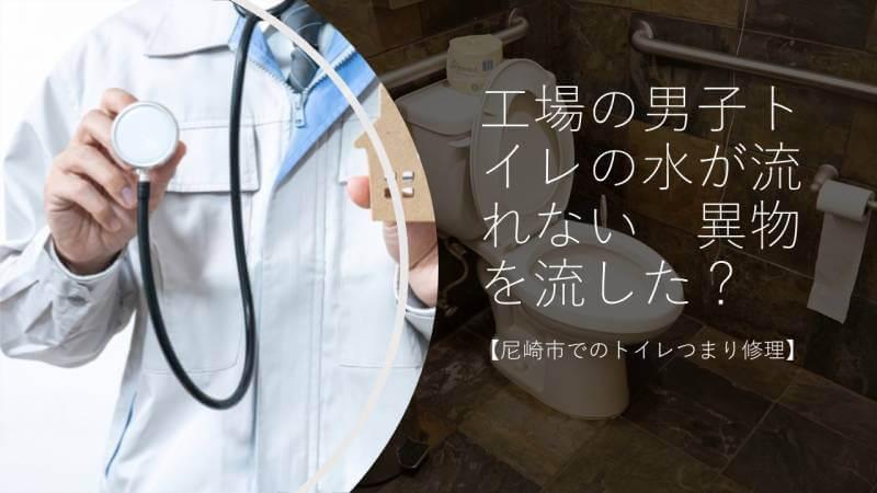 工場の男子トイレの水が流れない 異物を流した?【尼崎市でのトイレつまり修理】