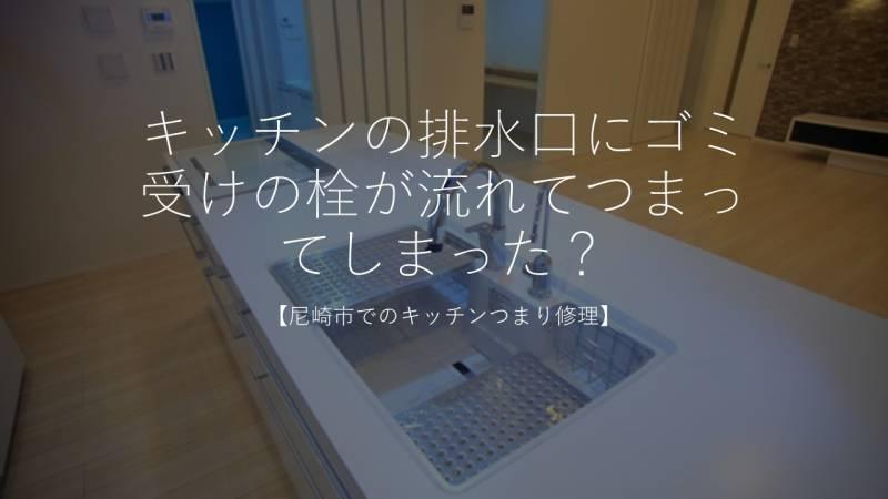 キッチンの排水口にゴミ受けの栓が流れてつまってしまった?【尼崎市でのキッチンつまり修理】