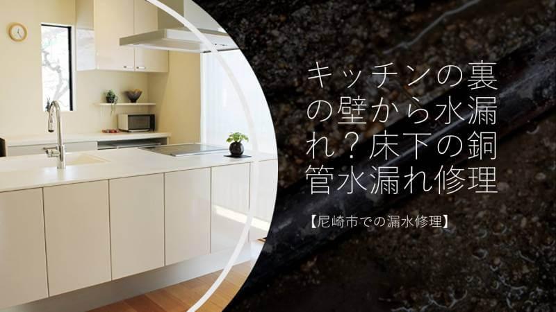 キッチンの裏の壁から水漏れ?床下の銅管水漏れ修理【尼崎市での漏水修理】