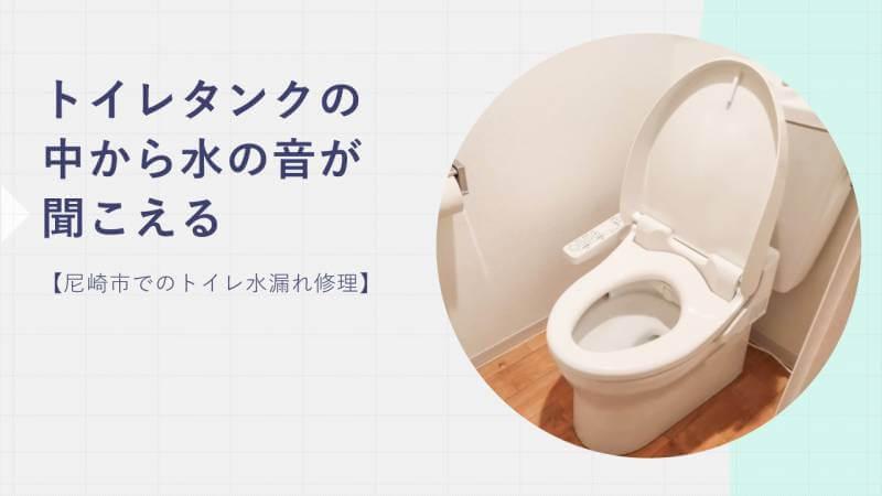 トイレタンクの中から水の音が聞こえる【尼崎市でのトイレ水漏れ修理】
