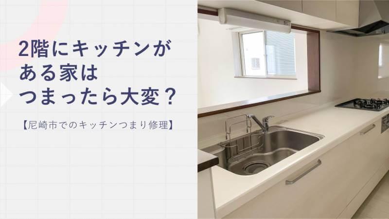 2階にキッチンがある家はつまったら大変?【尼崎市でのキッチンつまり修理】