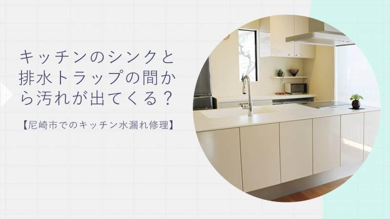 キッチンのシンクと排水トラップの間から汚れが出てくる?【尼崎市でのキッチン水漏れ修理】