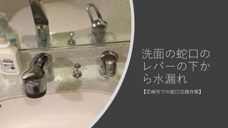 洗面の蛇口のレバーの下から水漏れしていたので水栓交換しました【尼崎市での蛇口交換作業】