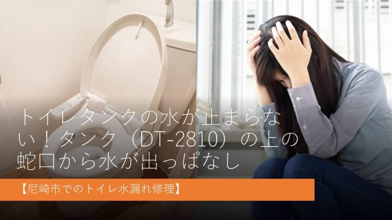 トイレタンクの水が止まらない!タンク(DT-2810)の上の蛇口から水が出っぱなし【尼崎市でのトイレ水漏れ修理】