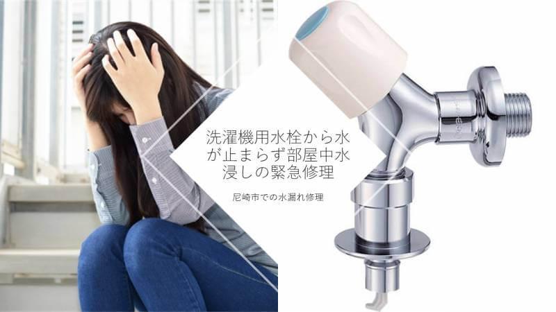 洗濯機用水栓から水が止まらず部屋中水浸しの緊急修理 尼崎市での水漏れ修理