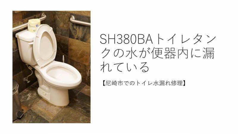 SH380BAトイレタンクの水が便器内に漏れている【尼崎市でのトイレ水漏れ修理】