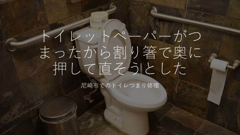 トイレットペーパーがつまったから割り箸で奥に押して直そうとした 尼崎市でのトイレつまり修理