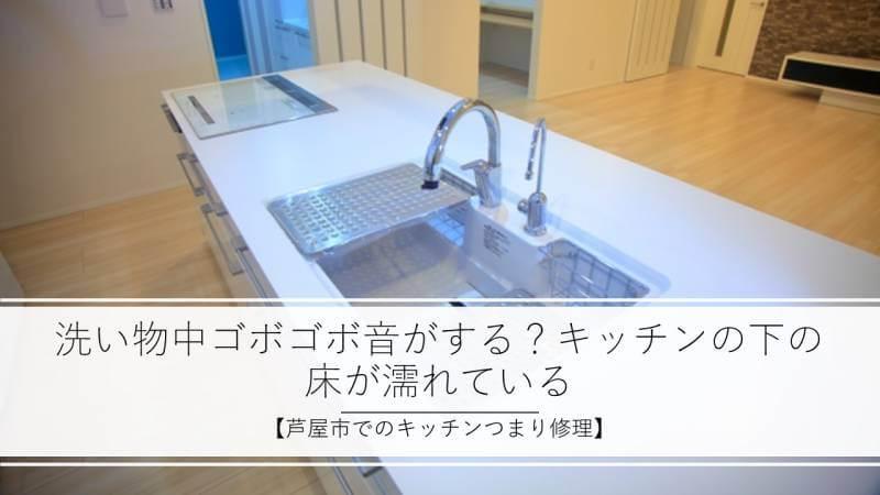 洗い物中ゴボゴボ音がする?キッチンの下の床が濡れている【芦屋市でのキッチンつまり修理】