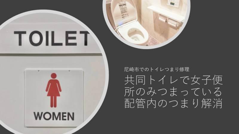 共同トイレで女子便所のみつまっている 配管内のつまり解消 尼崎市でのトイレつまり修理