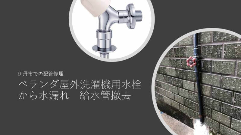 ベランダ屋外洗濯機用水栓から水漏れ 給水管撤去 伊丹市での配管修理