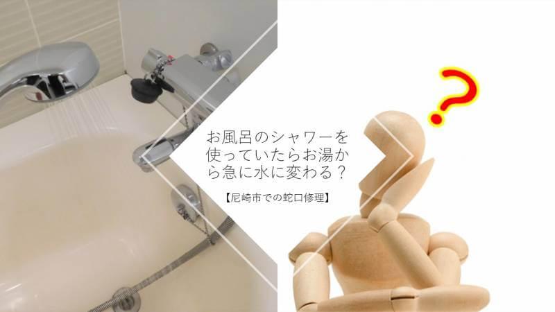 お風呂のシャワーを使っていたらお湯から急に水に変わる?【尼崎市での蛇口修理】