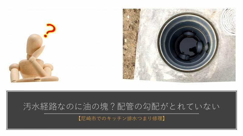 汚水経路なのに油の塊?配管の勾配がとれていない【尼崎市でのキッチン排水つまり修理】