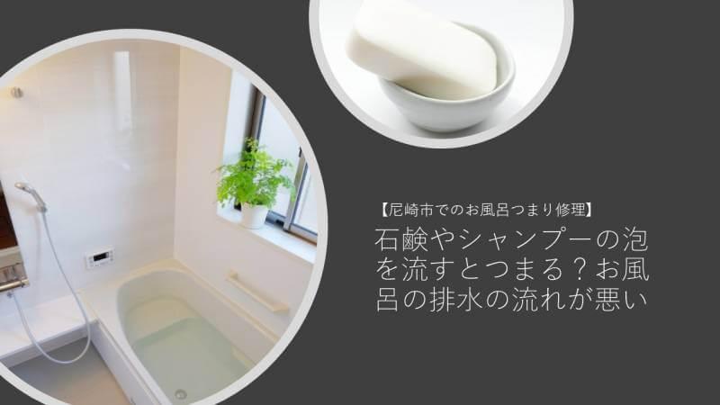 石鹸やシャンプーの泡を流すとつまる?お風呂の排水の流れが悪い【尼崎市でのお風呂つまり修理】