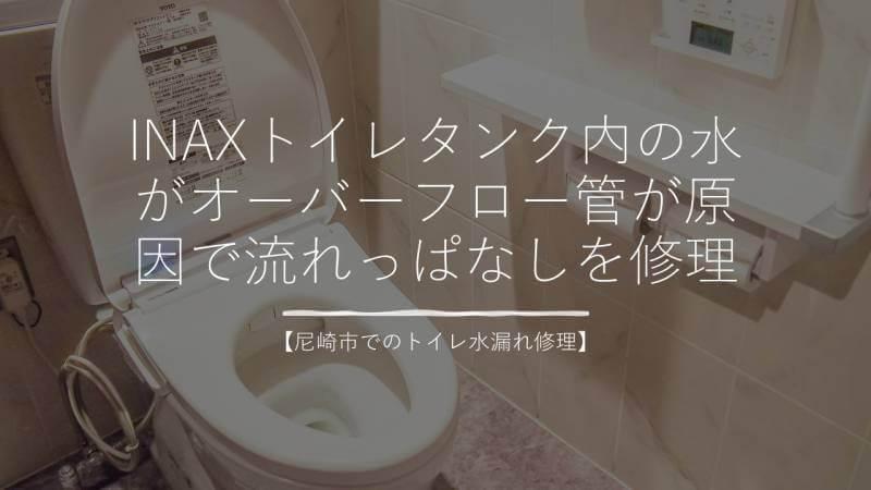 INAXトイレタンク内の水がオーバーフロー管が原因で流れっぱなしを修理【尼崎市でのトイレ水漏れ修理】