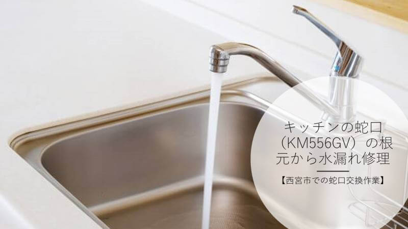 キッチンの蛇口(KM556GV)の根元から水漏れ修理【西宮市での蛇口交換作業】