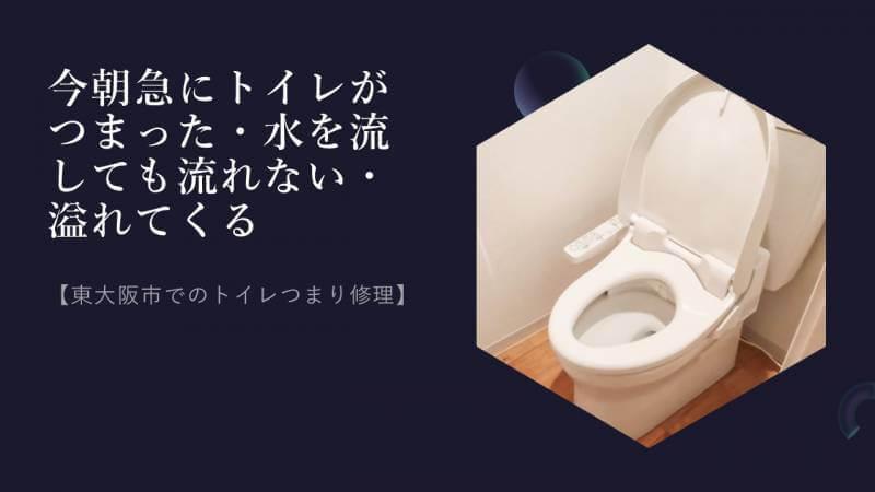 今朝急にトイレがつまった・水を流しても流れない・溢れてくる【東大阪市でのトイレつまり修理】
