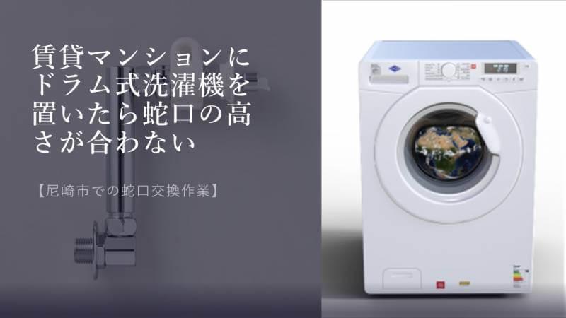 賃貸マンションにドラム式洗濯機を置いたら蛇口の高さが合わない【尼崎市での蛇口交換作業】
