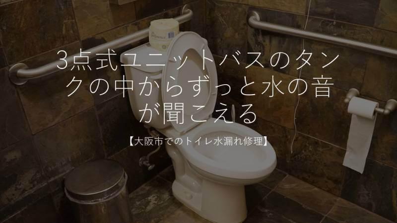 3点式ユニットバスのタンクの中からずっと水の音が聞こえる【大阪市でのトイレ水漏れ修理】