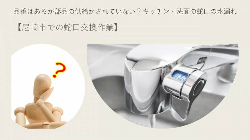 品番はあるが部品の供給がされていない?キッチン・洗面の蛇口の水漏れ【尼崎市での蛇口交換作業】