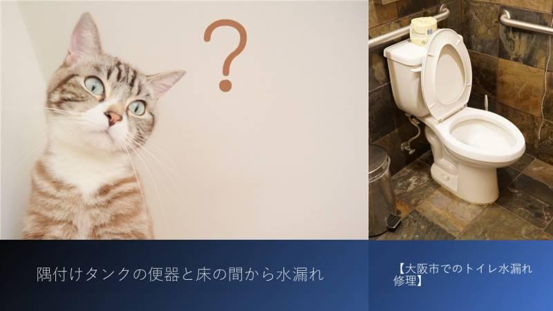 隅付けタンクの便器と床の間から水漏れ【大阪市でのトイレ水漏れ修理】