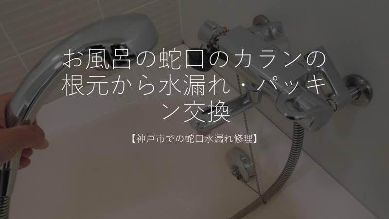 お風呂の蛇口のカランの根元から水漏れ・パッキン交換【神戸市での蛇口水漏れ修理】