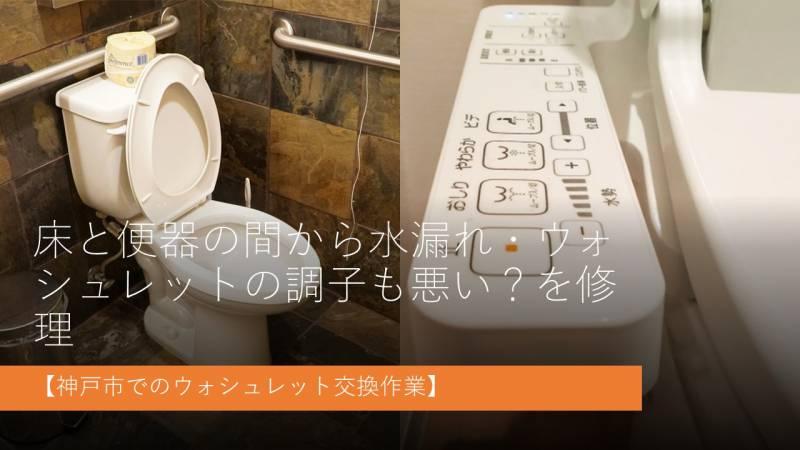 床と便器の間から水漏れ・ウォシュレットの調子も悪い?を修理【神戸市でのウォシュレット交換作業】