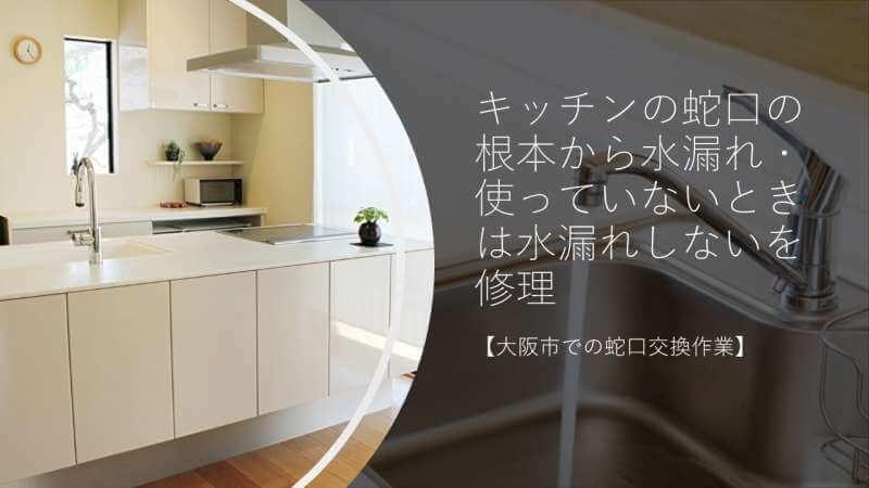 キッチンの蛇口の根本から水漏れ・使っていないときは水漏れしないを修理【大阪市での蛇口交換作業】