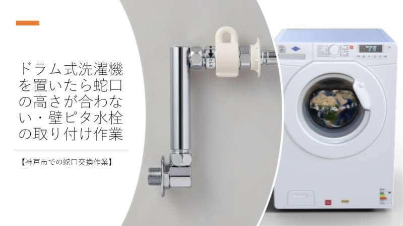 ドラム式洗濯機を置いたら蛇口の高さが合わない?壁ピタ水栓の取り付けをしました【神戸市での蛇口交換作業】