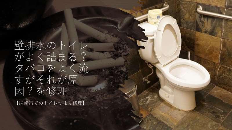 壁排水のトイレがよく詰まる?タバコをよく流すがそれが原因?を修理【尼崎市でのトイレつまり修理】