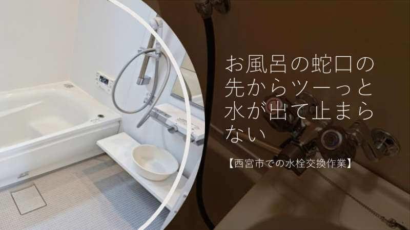 お風呂の蛇口の先からツーっと水が出て止まらない【西宮市での水栓交換作業】
