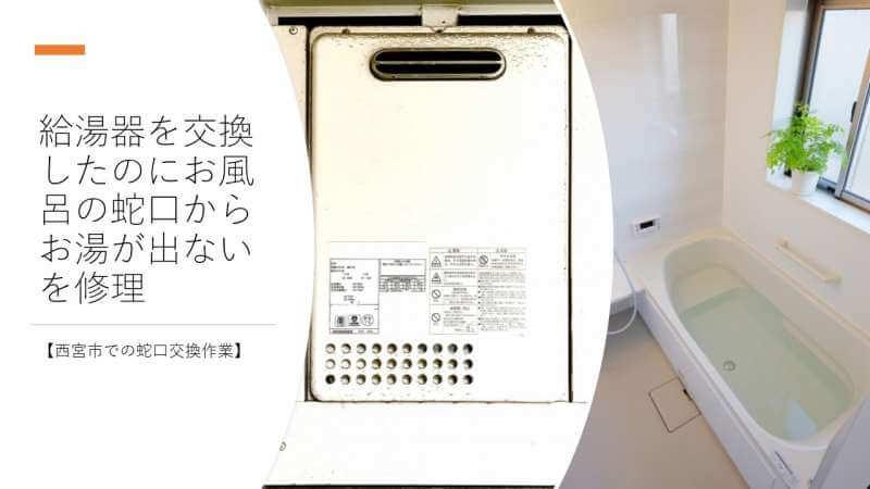 給湯器を交換したのにお風呂の蛇口からお湯が出ないを修理【西宮市での蛇口交換作業】