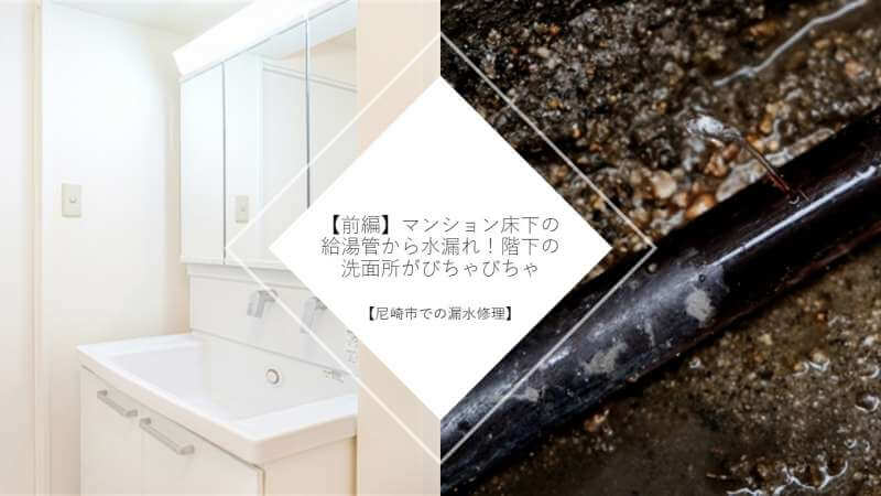 【前編】マンション床下の給湯管から水漏れ!階下の洗面所がびちゃびちゃ【尼崎市での漏水修理】