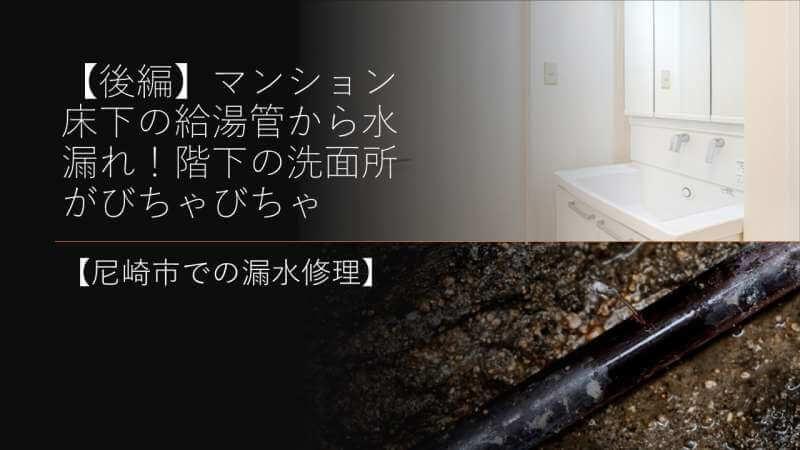 【後編】マンション床下の給湯管から水漏れ!階下の洗面所がびちゃびちゃ【尼崎市での漏水修理】