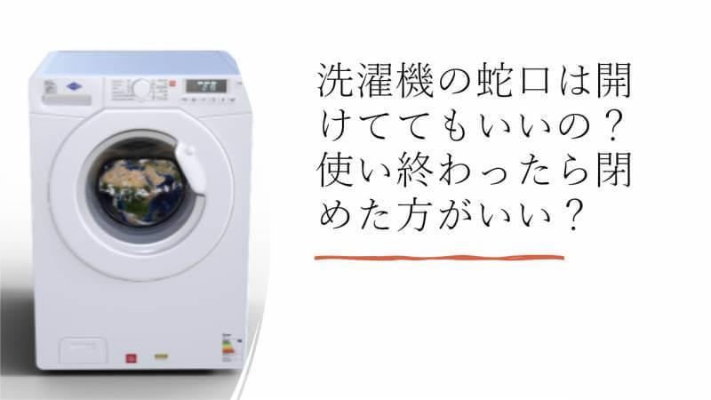 洗濯機の蛇口は開けててもいいの?使い終わったら閉めた方がいい?