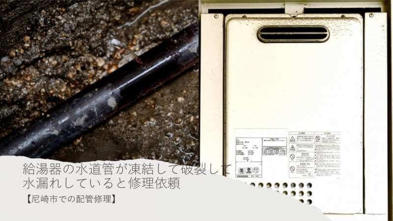 給湯器の水道管が凍結が原因で破裂して水漏れしている配管を修理しました【尼崎市での配管修理】