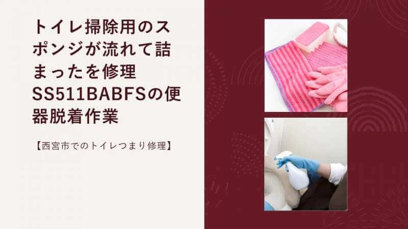トイレ掃除用のスポンジが流れて詰まったを修理 SS511BABFSの便器脱着作業【西宮市でのトイレつまり修理】