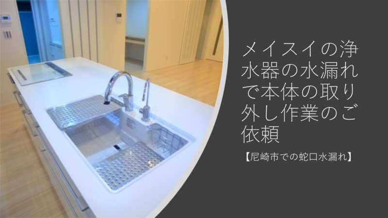 メイスイの浄水器の水漏れで本体の取り外し作業のご依頼【尼崎市での蛇口水漏れ】