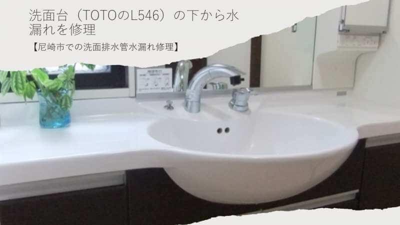 洗面台(TOTOのL546)の下から水漏れを修理【尼崎市での洗面排水管水漏れ修理】