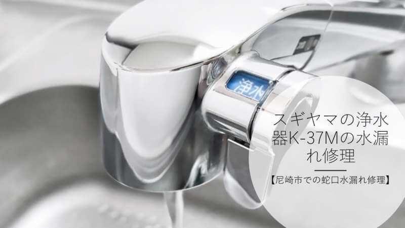 スギヤマの浄水器K-37Mの水漏れ修理【尼崎市での蛇口水漏れ修理】