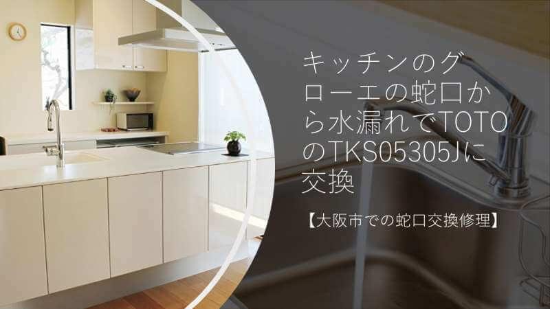 キッチンのグローエの蛇口から水漏れでTOTOのTKS05305Jに交換【大阪市での蛇口交換修理】