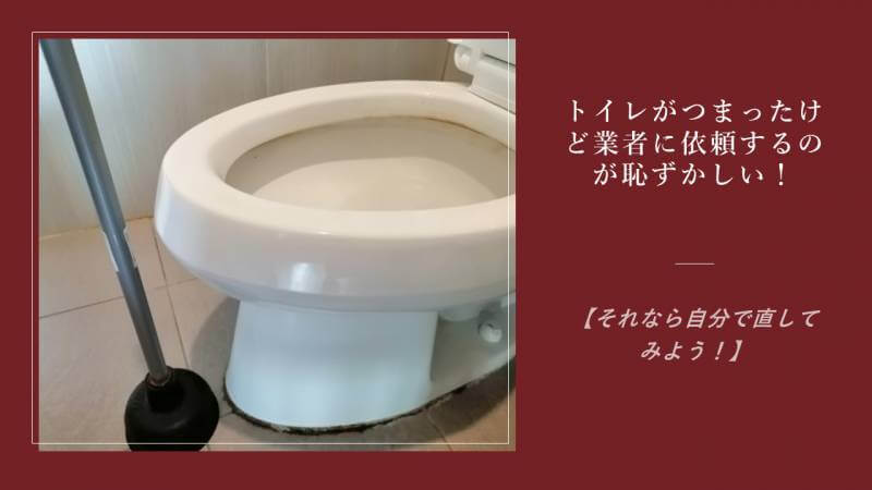 トイレがつまったけど業者に依頼するのが恥ずかしい!【それなら自分で直してみよう!】