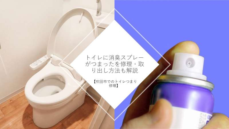 トイレに消臭スプレーがつまったを修理・取り出し方法も解説【吹田市でのトイレつまり修理】