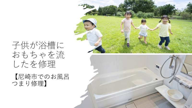 子供が浴槽におもちゃを流したを修理【尼崎市でのお風呂つまり修理】