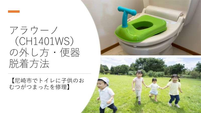 アラウーノ(CH1401WS)の外し方・便器脱着方法【尼崎市でトイレに子供のおむつがつまったを修理】