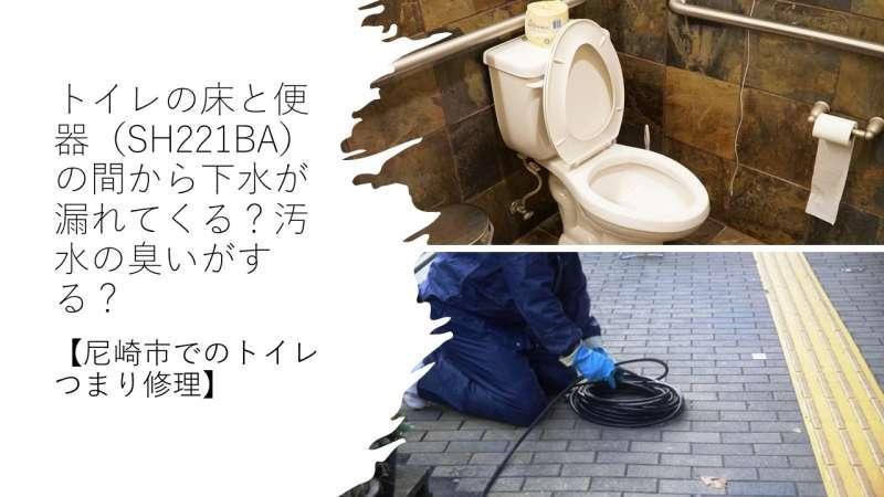 トイレの床と便器(SH221BA)の間から下水が漏れてくる?汚水の臭いがする?【尼崎市でのトイレつまり修理】