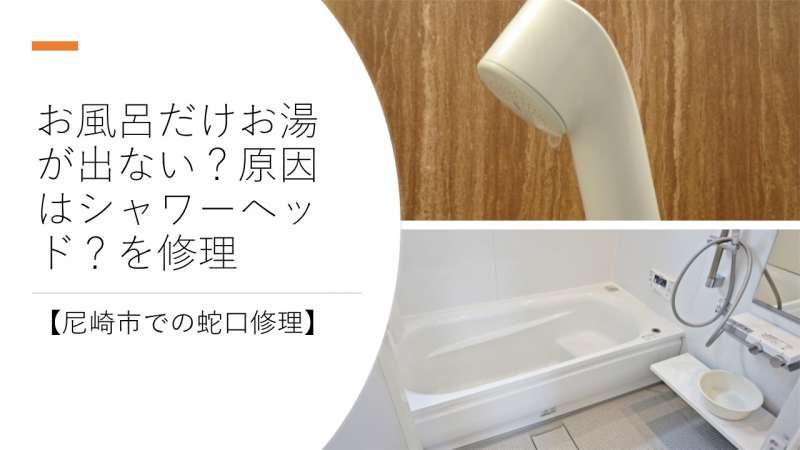 お風呂だけお湯が出ない?原因はシャワーヘッド?を修理【尼崎市での蛇口修理】